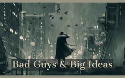 Bad Guys & Big Ideas